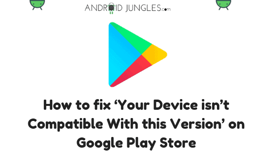 How to fix 'Your Device isn't Compatible With this Version' on Google Play Store