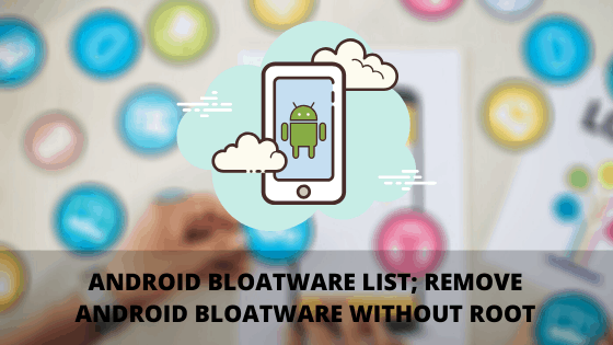 Android Bloatware list; Remove Android Bloatware without Root